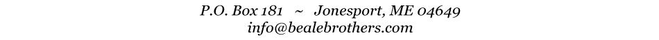 P.O. Box 181  /  Jonesport, ME 04649  /  info@bealebrothers.com